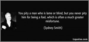 You pity a man who is lame or blind, but you never pity him for being ...