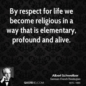 By respect for life we become religious in a way that is elementary ...