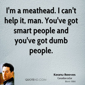 meathead. I can't help it, man. You've got smart people and you ...