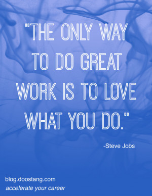 "... The only way to do great work is to love what you do."" - Steve Jobs"