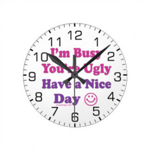 Busy You're Ugly Have a Nice Day Round Wall Clocks
