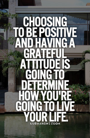 Choosing to be positive and having a grateful attitude is going to ...