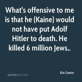 ... ) would not have put Adolf Hitler to death. He killed 6 million Jews
