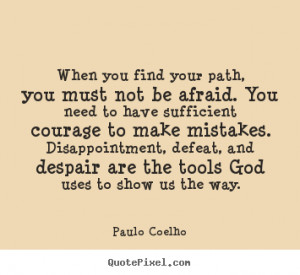Life quotes - When you find your path, you must not be afraid. you ...