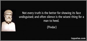 Not every truth is the better for showing its face undisguised; and ...