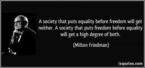 society that puts equality before freedom will get neither. A society ...