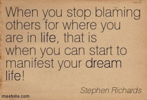 When you stop blaming others for where you are in life, that is when ...