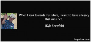 When I look towards my future, I want to leave a legacy that runs rich ...