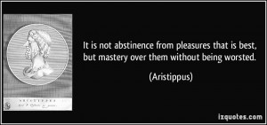 It is not abstinence from pleasures that is best, but mastery over ...