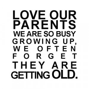Respect your parents they gave you life. Love them and cherish them ...