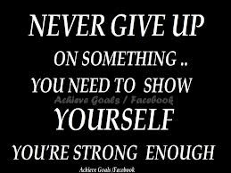 Never Give Up On Something,You Need To Show Yourself You're Strong ...