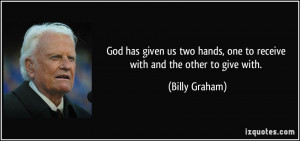 ... hands, one to receive with and the other to give with. - Billy Graham