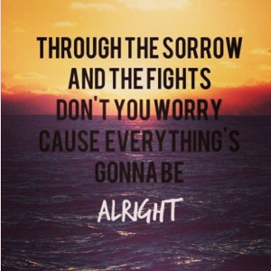 ... worry cause everything's gonna be alright. - justin bieber, be alright