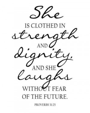 ... in strength & dignity, and she laughs without fear of the future