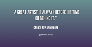 great artist is always before his time or behind it.""