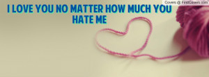 love you no matter how much you hate Profile Facebook Covers