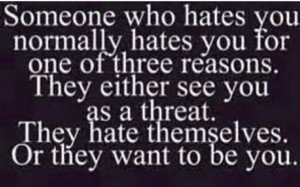 ... hate themselves. Or they want to be you.