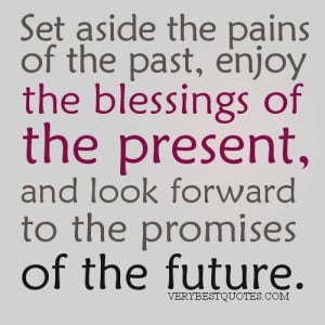 Present quotes - Set aside the pains of the past, enjoy the blessings ...