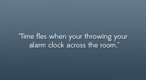 """Time flies when your throwing your alarm clock across the room."""""""