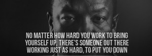 ... up there's someone out there working just as hard to put you down #