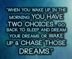 When you wake up in the morning you have two choices... go back to ...