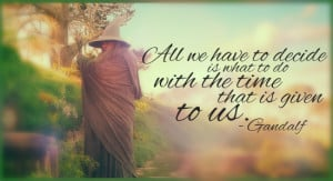 All we have to decide is what to do with the time that is given to us ...