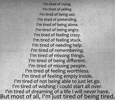 tired of:crying, yelling, being sad, pretending, being alone ...