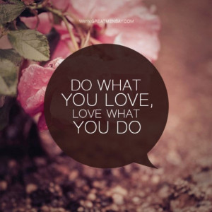 Do what you love, and love what you do.