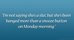 ... she's been banged more than a snooze button on Monday morning