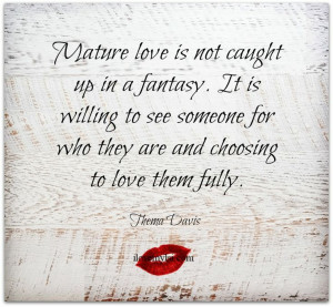 Mature love is not caught up in a fantasy. It is willing to see ...