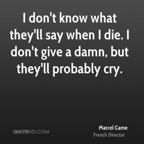 Marcel Carne - I don't know what they'll say when I die. I don't give ...