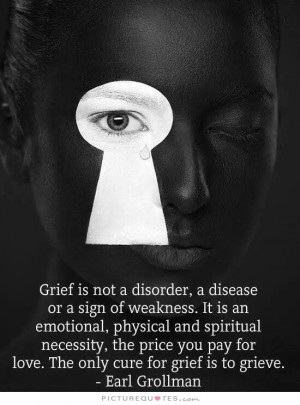 is not a disorder, a disease or a sign of weakness. It is an emotional ...