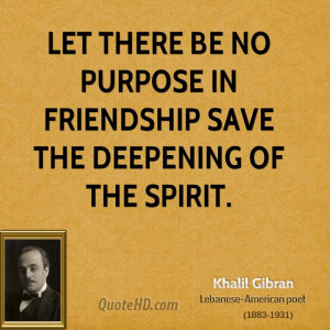 Let there be no purpose in friendship save the deepening of the spirit ...