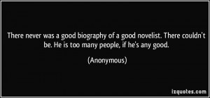 There never was a good biography of a good novelist. There couldn't be ...