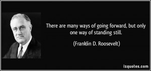 ... forward, but only one way of standing still. - Franklin D. Roosevelt