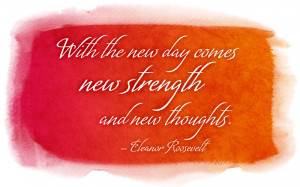 With the new day comes new strength and new thoughts. -Eleanor ...