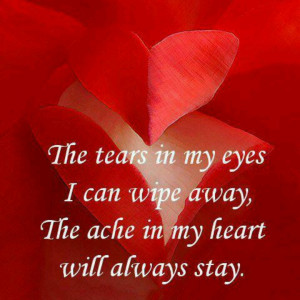 My heart aches for you my beloved. That ache will never go away ...
