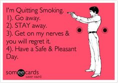 Quitting Smoking. 1). Go away. 2). STAY away. 3). Get on my nerves ...