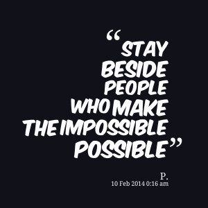 Quotes Picture: stay beside people who make the impossible possible