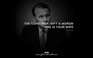 The consumer is not a moron, she is your wife. Ogilvy on Advertising
