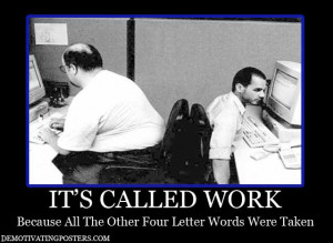its-called-work funny demotivational posters, employment, working
