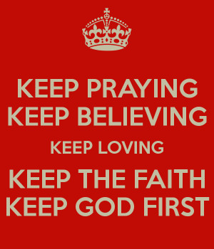 KEEP PRAYING KEEP BELIEVING KEEP LOVING KEEP THE FAITH KEEP GOD FIRST