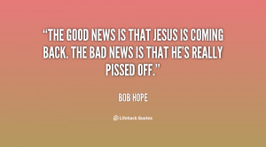 The good news is that Jesus is coming back. The bad news is that he's ...