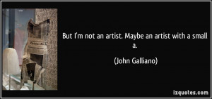 But I'm not an artist. Maybe an artist with a small a. - John Galliano
