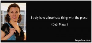 truly have a love-hate thing with the press. - Debi Mazar