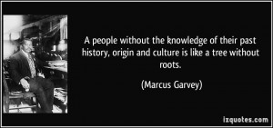 the knowledge of their past history, origin and culture is like a tree ...