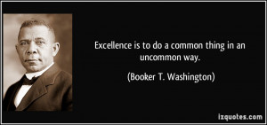 Excellence is to do a common thing in an uncommon way. - Booker T ...