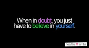 """heartiful:""""When in doubt, you just have to believe in yourself ..."""