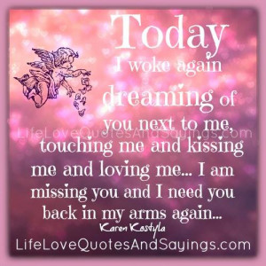 Today I woke again dreaming of you next to me, touching me and kissing ...