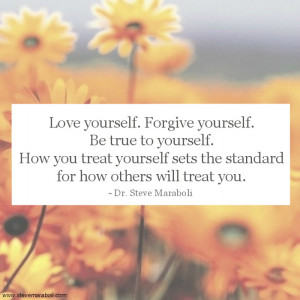 Love yourself. Forgive yourself. Be true to yourself. How you treat ...